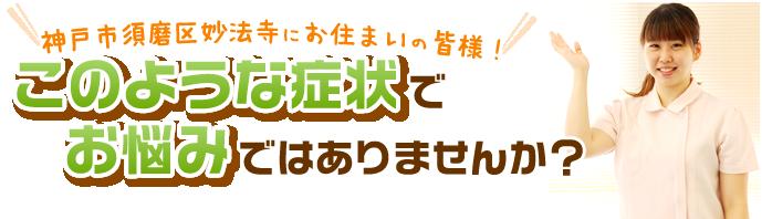 神戸市須磨区妙法寺にお住まいの皆様 このような症状でお悩みではありませんか?